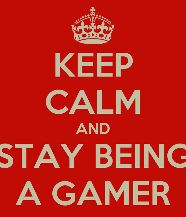 KEEP CALM AND STAY BEING A GAMER