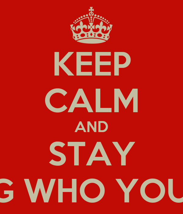 KEEP CALM AND STAY BEING WHO YOU ARE