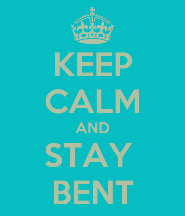 KEEP CALM AND STAY  BENT