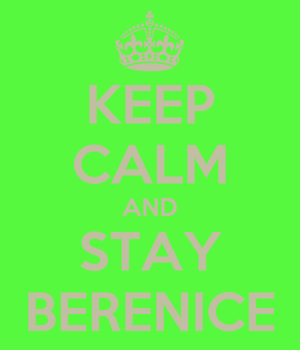 KEEP CALM AND STAY BERENICE