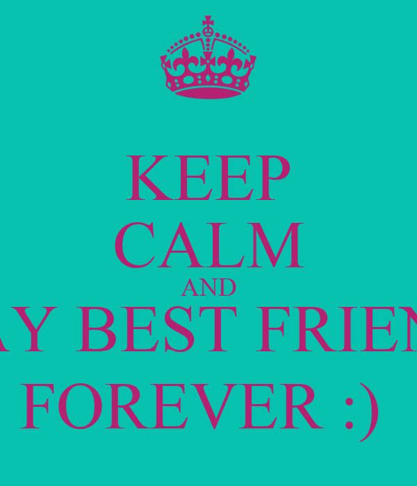 KEEP CALM AND STAY BEST FRIENDS FOREVER :)