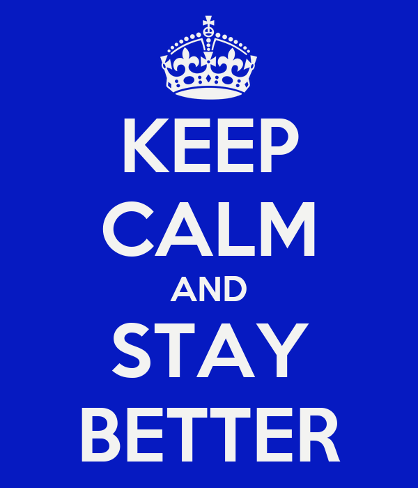 KEEP CALM AND STAY BETTER