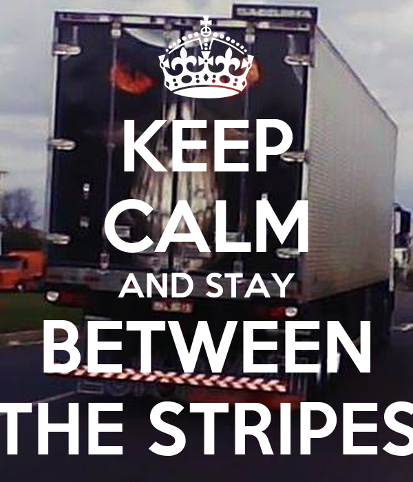 KEEP CALM AND STAY BETWEEN THE STRIPES