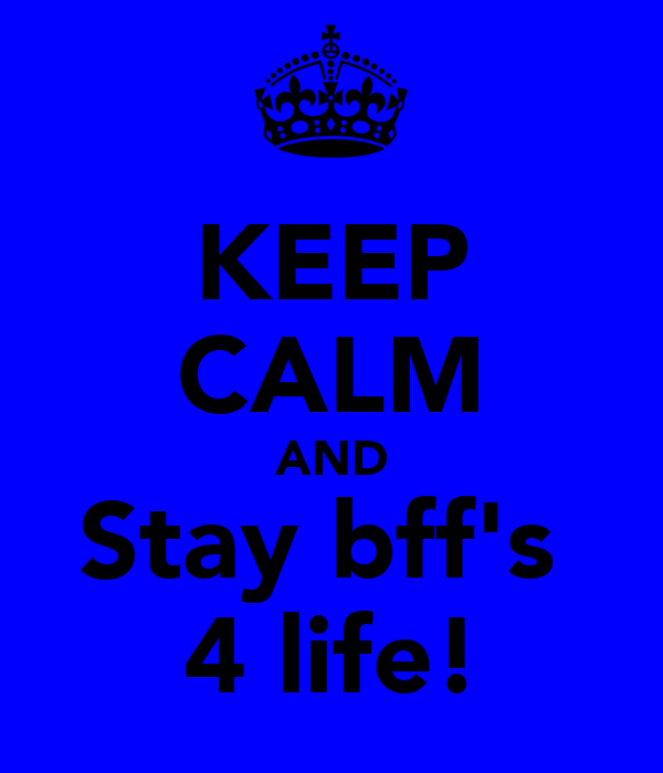 KEEP CALM AND Stay bff's  4 life!