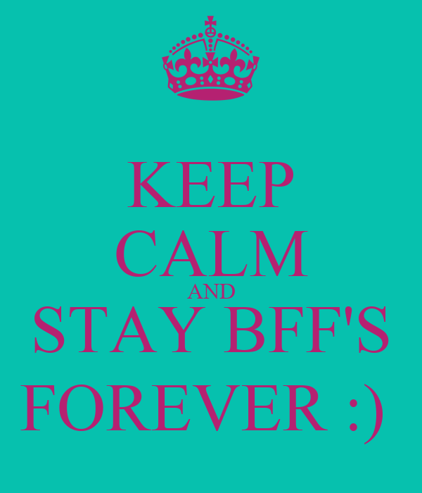 KEEP CALM AND STAY BFF'S FOREVER :)