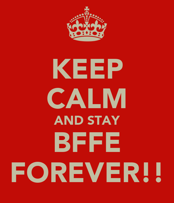 KEEP CALM AND STAY BFFE FOREVER!!