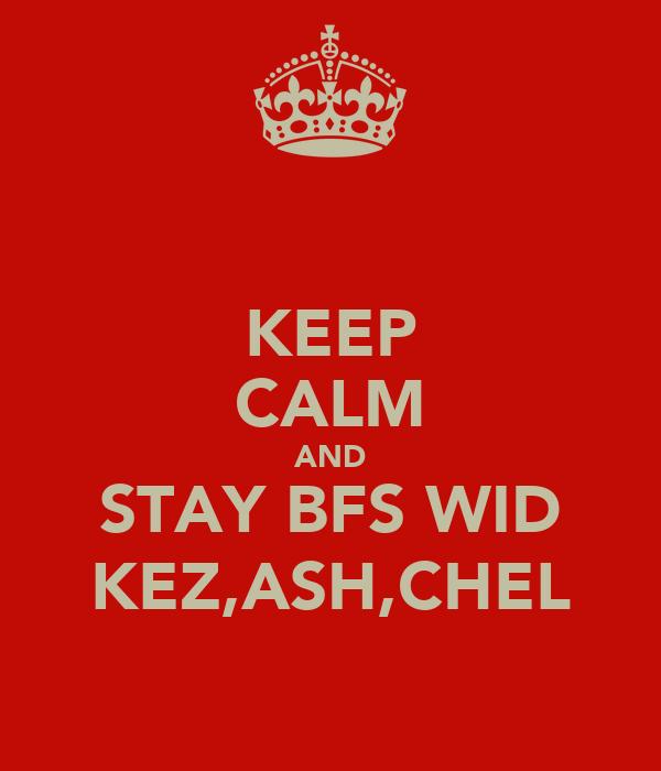 KEEP CALM AND STAY BFS WID KEZ,ASH,CHEL