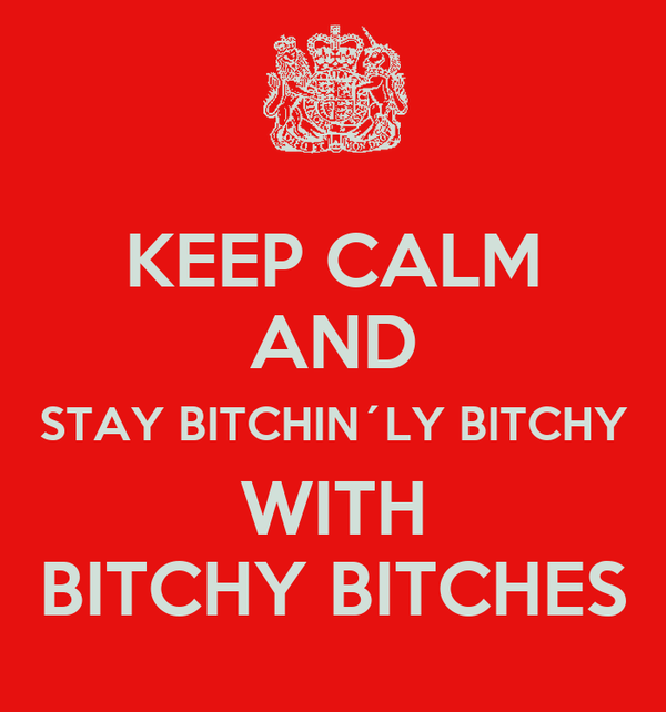 KEEP CALM AND STAY BITCHIN´LY BITCHY WITH BITCHY BITCHES