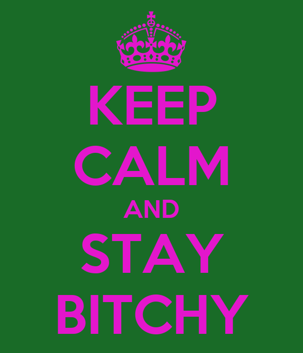 KEEP CALM AND STAY BITCHY