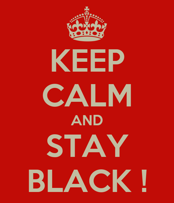 KEEP CALM AND STAY BLACK !