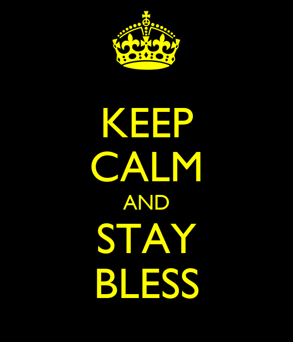 KEEP CALM AND STAY BLESS