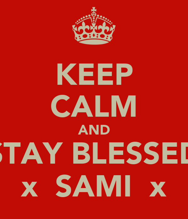 KEEP CALM AND STAY BLESSED x  SAMI  x