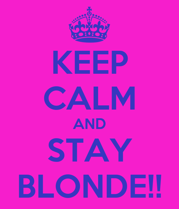 KEEP CALM AND STAY BLONDE!!