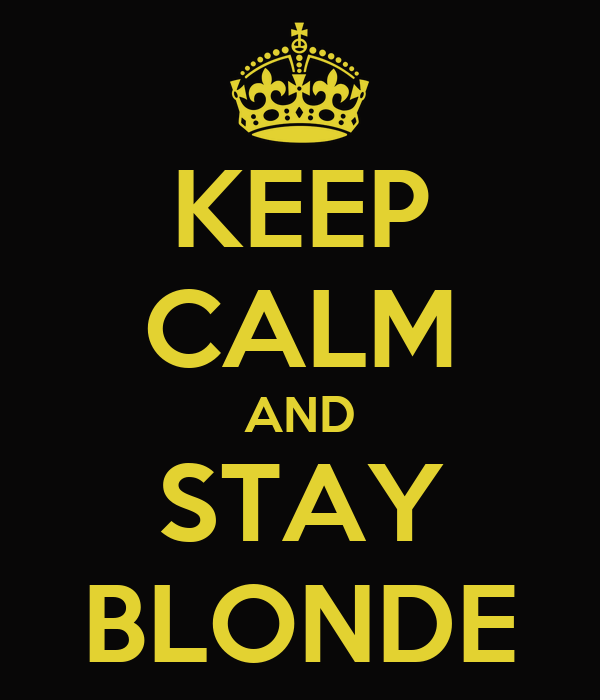 KEEP CALM AND STAY BLONDE