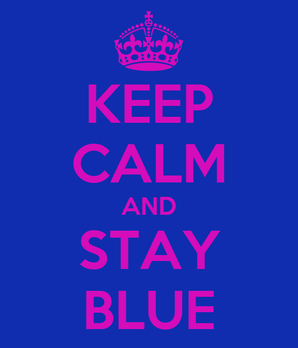 KEEP CALM AND STAY BLUE