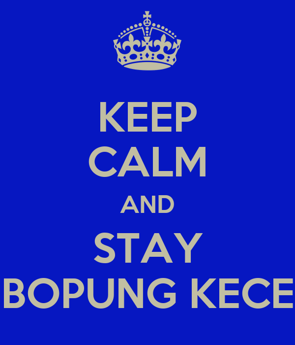 KEEP CALM AND STAY BOPUNG KECE