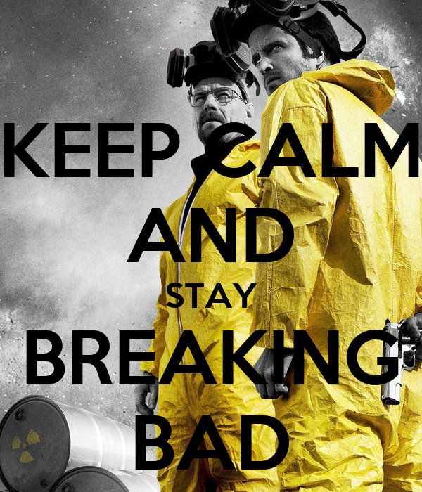KEEP CALM AND STAY BREAKING BAD
