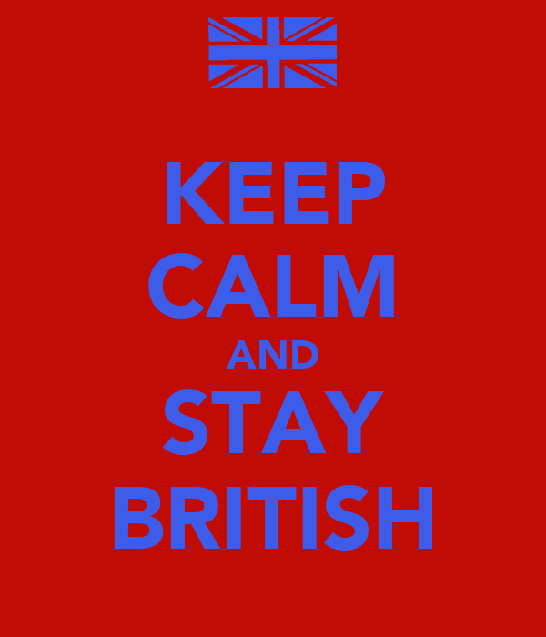 KEEP CALM AND STAY BRITISH