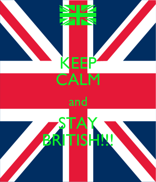 KEEP CALM and STAY BRITISH!!!