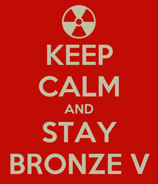 KEEP CALM AND STAY BRONZE V