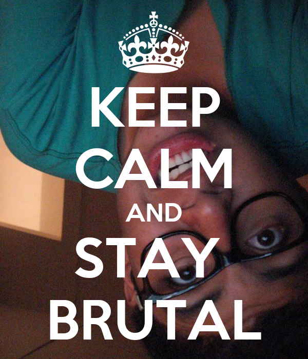 KEEP CALM AND STAY  BRUTAL