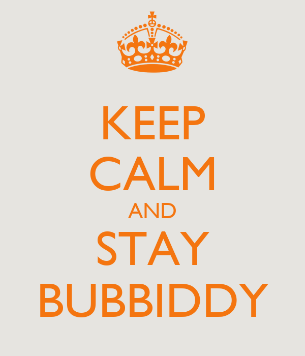 KEEP CALM AND STAY BUBBIDDY