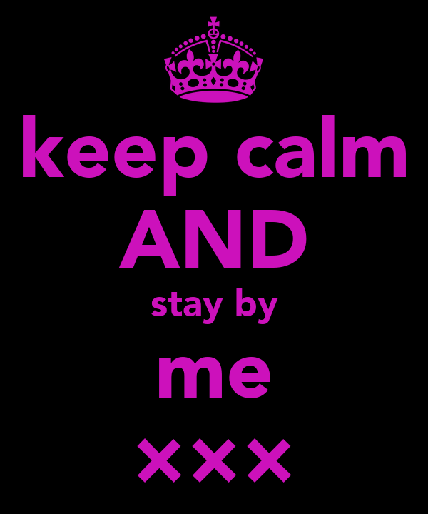 keep calm AND stay by me ×××