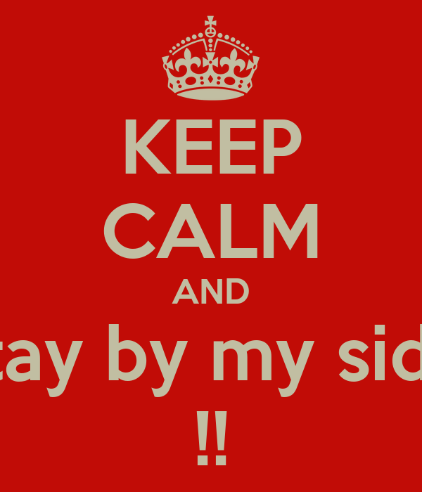 KEEP CALM AND stay by my side !!
