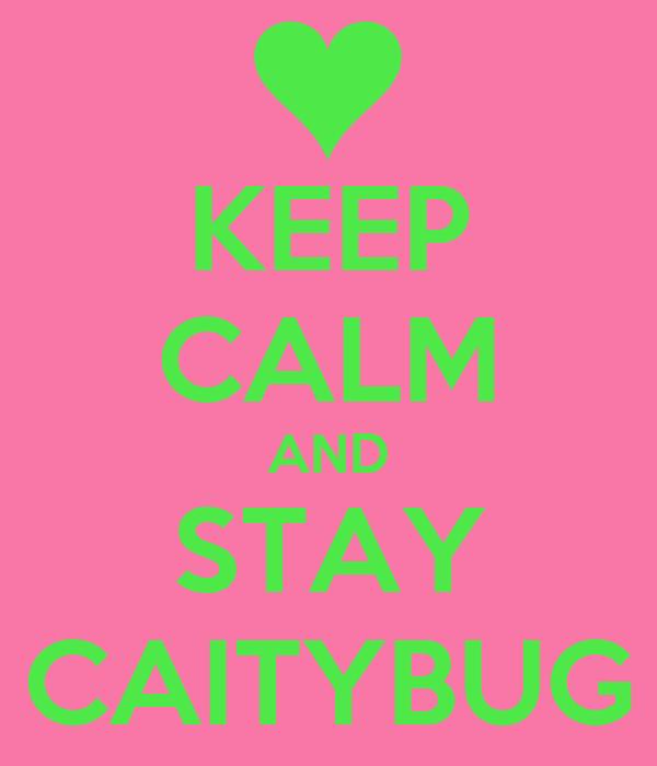 KEEP CALM AND STAY CAITYBUG