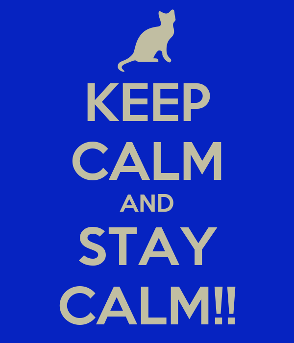 KEEP CALM AND STAY CALM!!