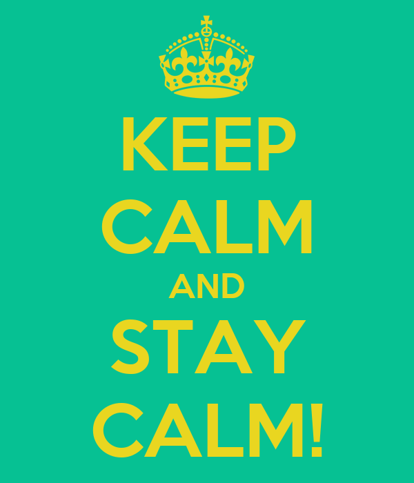 KEEP CALM AND STAY CALM!