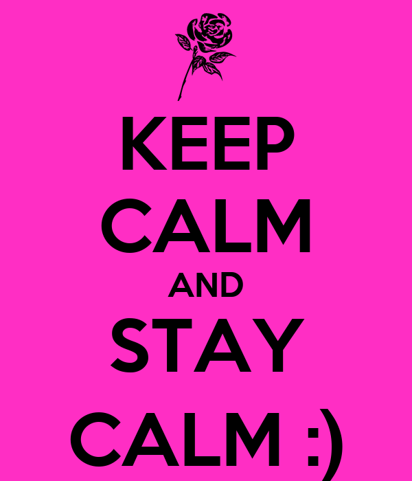 KEEP CALM AND STAY CALM :)