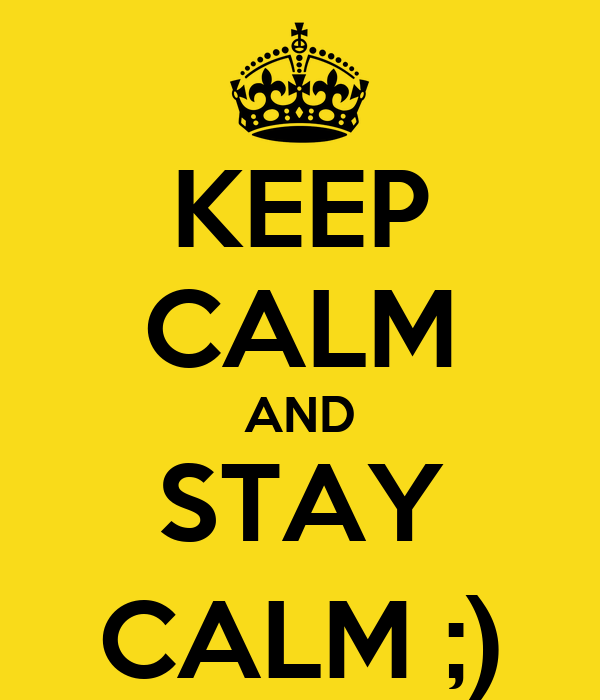 KEEP CALM AND STAY CALM ;)