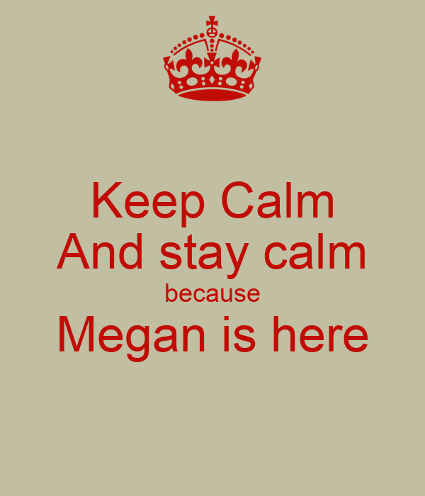 Keep Calm And stay calm because Megan is here