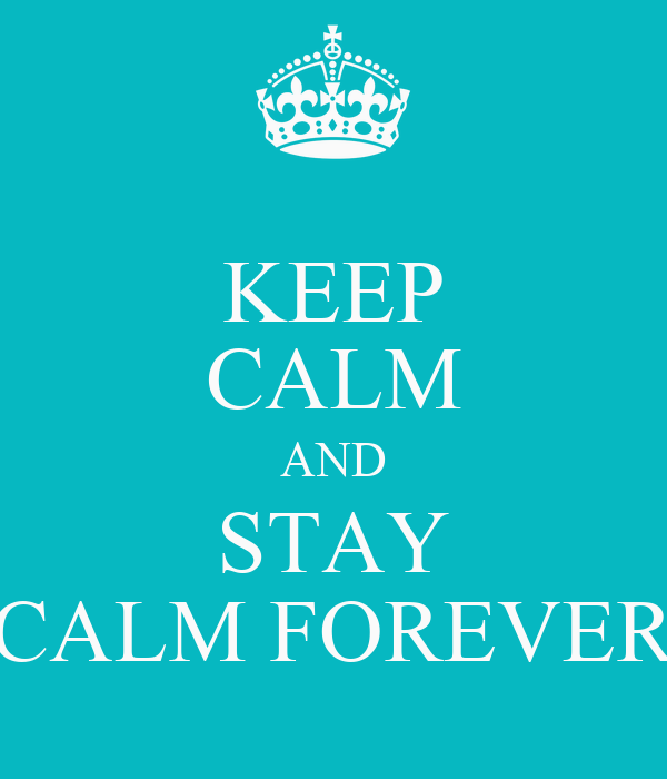 KEEP CALM AND STAY CALM FOREVER