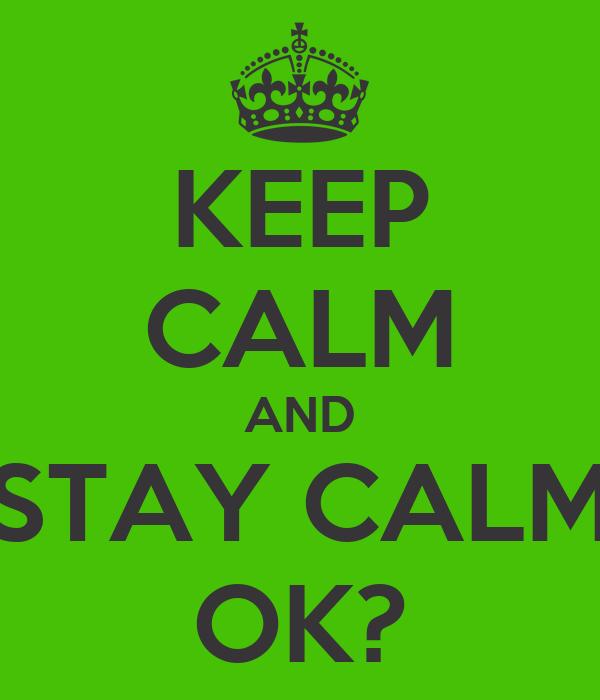 KEEP CALM AND STAY CALM OK?