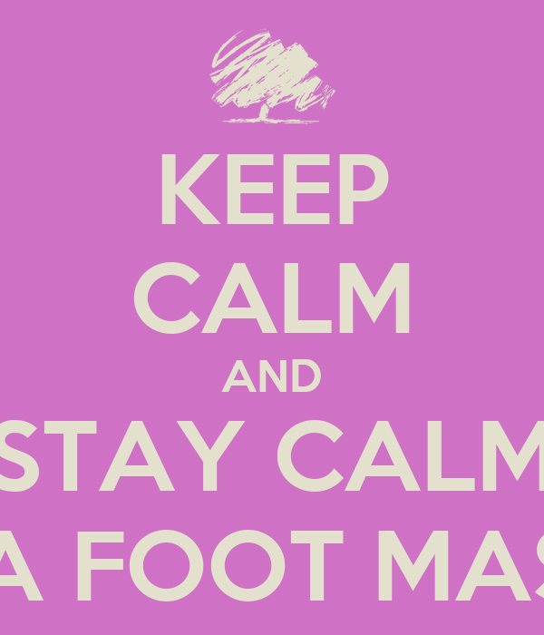 KEEP CALM AND STAY CALM WITH A FOOT MASSAGE