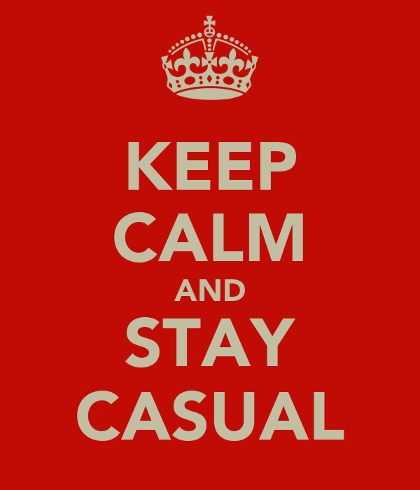 KEEP CALM AND STAY CASUAL