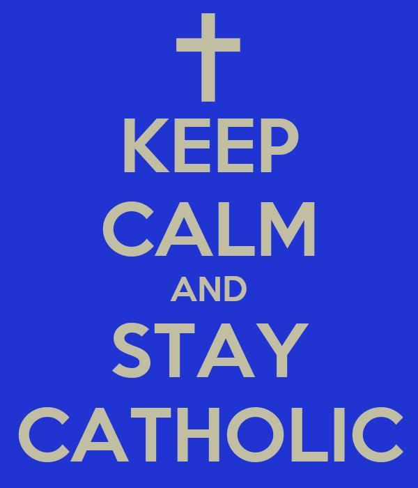 KEEP CALM AND STAY CATHOLIC