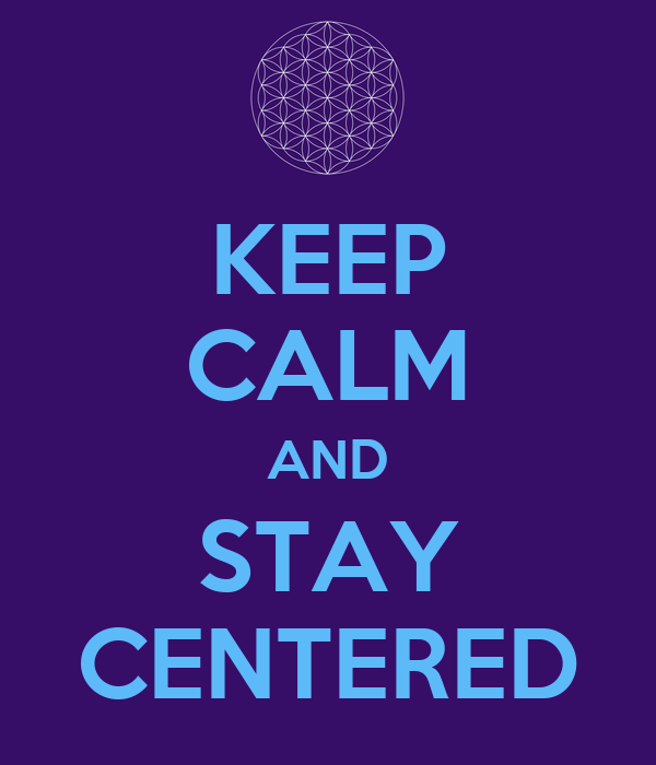 KEEP CALM AND STAY CENTERED