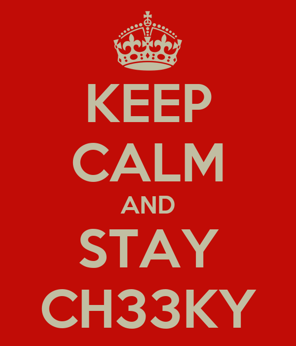 KEEP CALM AND STAY CH33KY