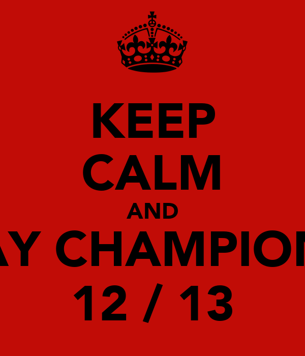 KEEP CALM AND STAY CHAMPIONS   12 / 13