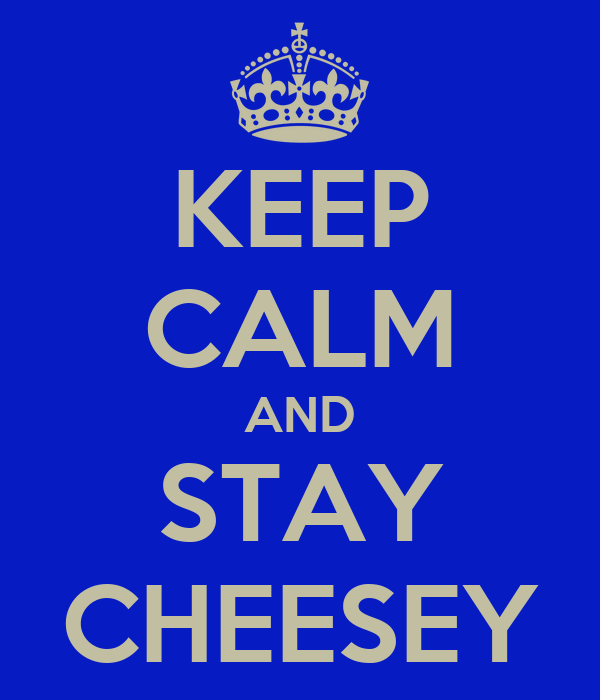 KEEP CALM AND STAY CHEESEY