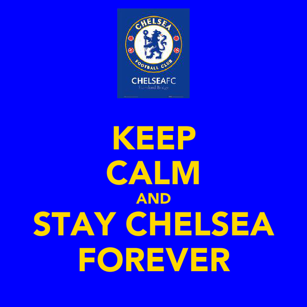 KEEP CALM AND STAY CHELSEA FOREVER