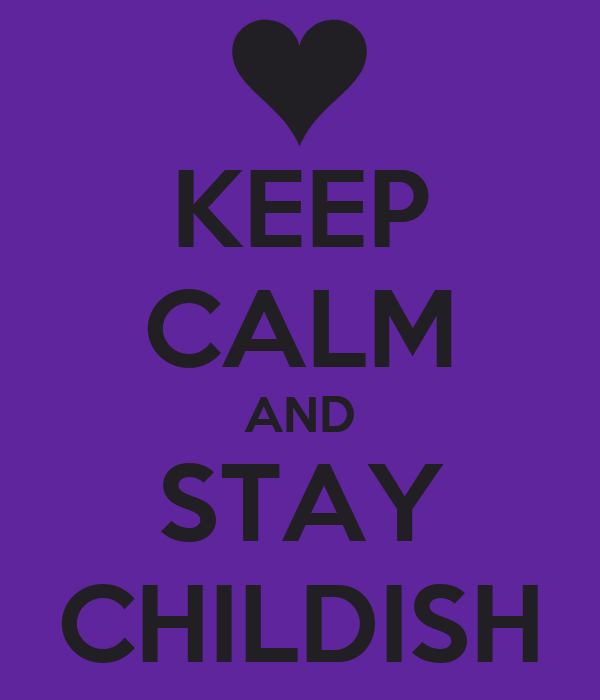 KEEP CALM AND STAY CHILDISH