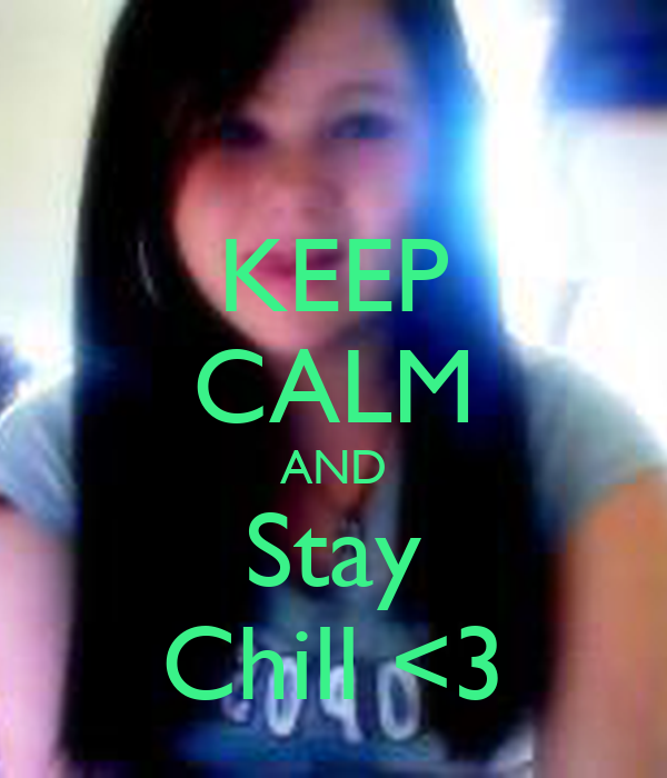 KEEP CALM AND Stay Chill <3