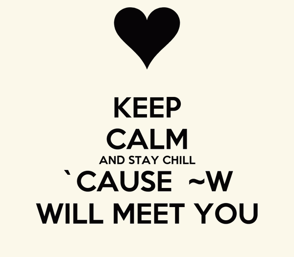 KEEP CALM AND STAY CHILL `CAUSE  ~W WILL MEET YOU