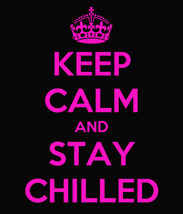 KEEP CALM AND STAY CHILLED