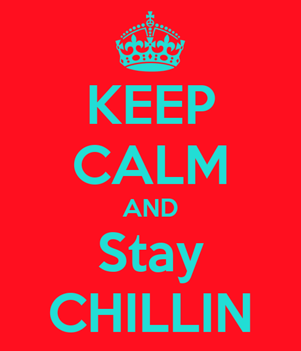 KEEP CALM AND  Stay  CHILLIN