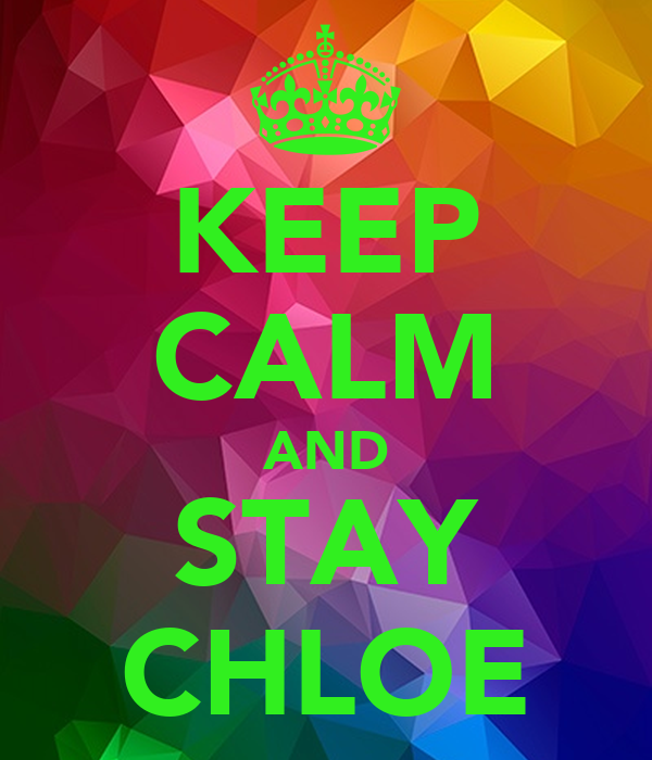 KEEP CALM AND STAY CHLOE